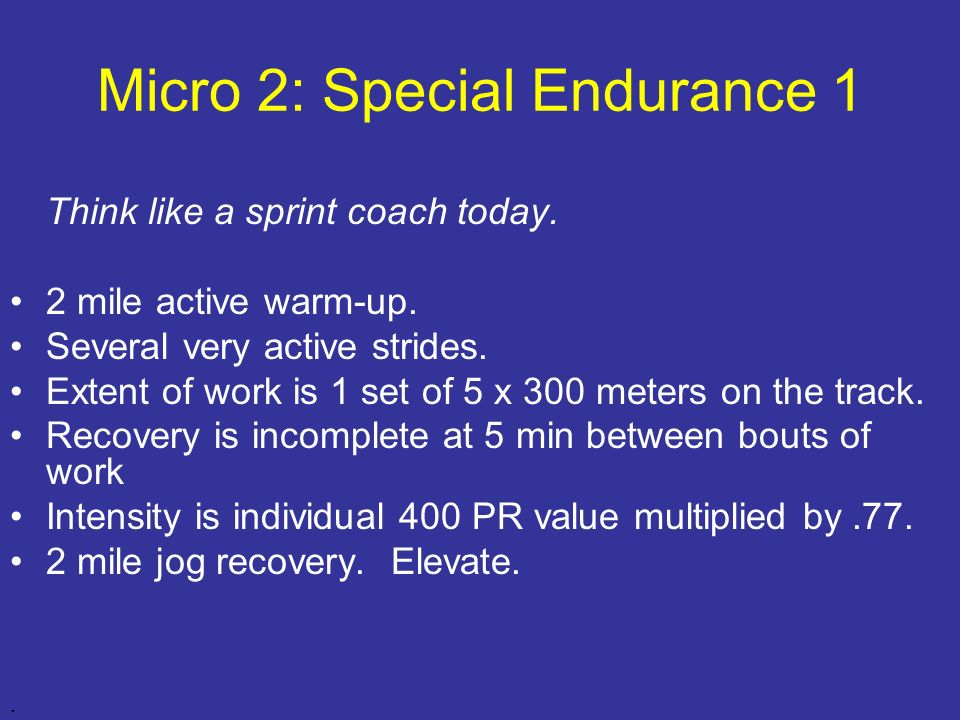 Micro 2: Special Endurance 1 Think like a sprint coach today. 2 mile active warm-up. Several very active strides. Extent of work is 1 set of 5 x 300 m