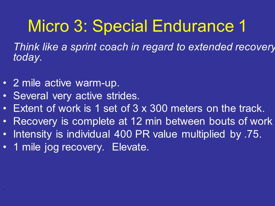 Micro 3: Special Endurance 1 Think like a sprint coach in regard to extended recovery today. 2 mile active warm-up. Several very active strides. Exten