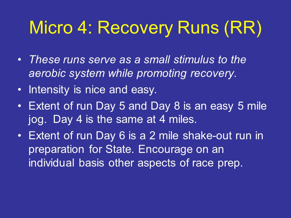 Micro 4: Recovery Runs (RR) These runs serve as a small stimulus to the aerobic system while promoting recovery. Intensity is nice and easy. Extent of