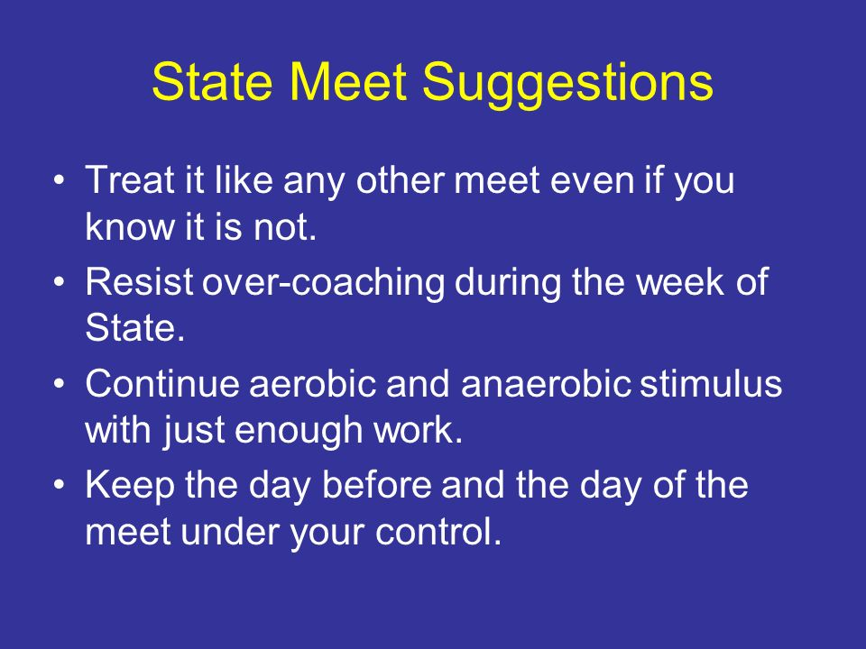 State Meet Suggestions Treat it like any other meet even if you know it is not. Resist over-coaching during the week of State. Continue aerobic and an