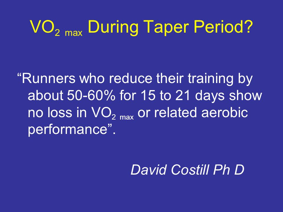 VO 2 max During Taper Period? Runners who reduce their training by about 50-60% for 15 to 21 days show no loss in VO 2 max or related aerobic performa