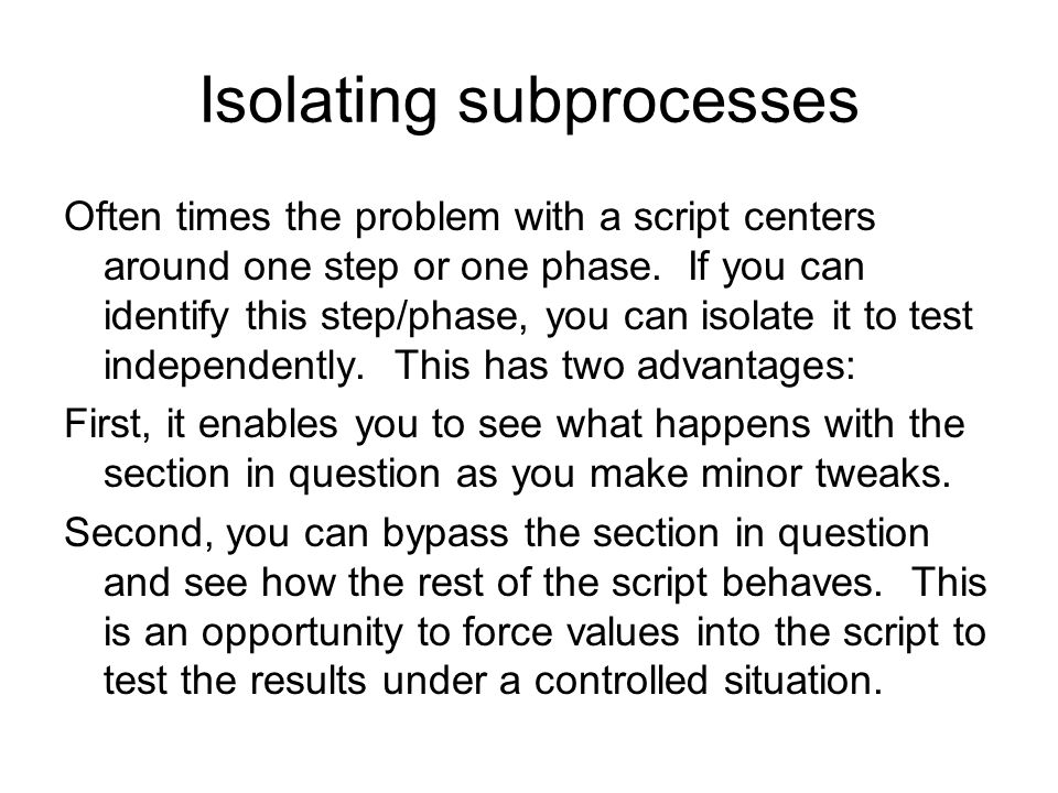 Isolating subprocesses Often times the problem with a script centers around one step or one phase. If you can identify this step/phase, you can isolat