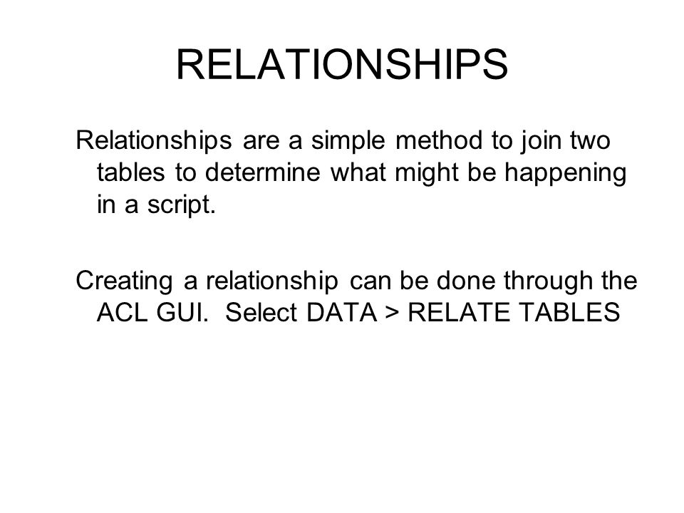 RELATIONSHIPS Relationships are a simple method to join two tables to determine what might be happening in a script. Creating a relationship can be do
