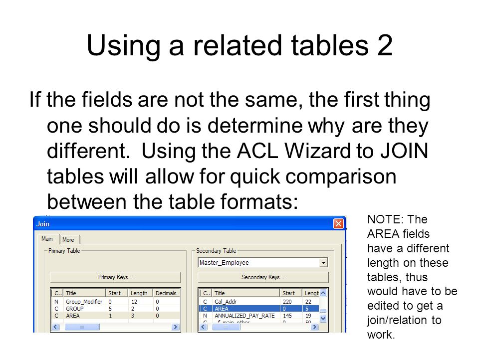 Using a related tables 2 If the fields are not the same, the first thing one should do is determine why are they different. Using the ACL Wizard to JO