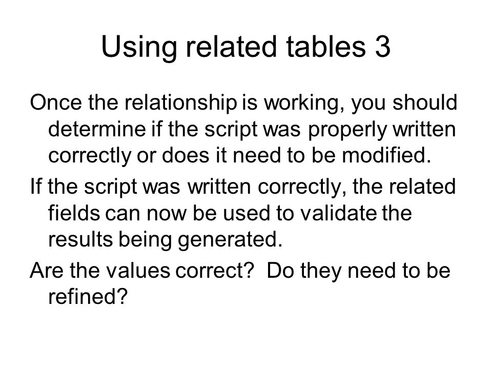 Using related tables 3 Once the relationship is working, you should determine if the script was properly written correctly or does it need to be modif