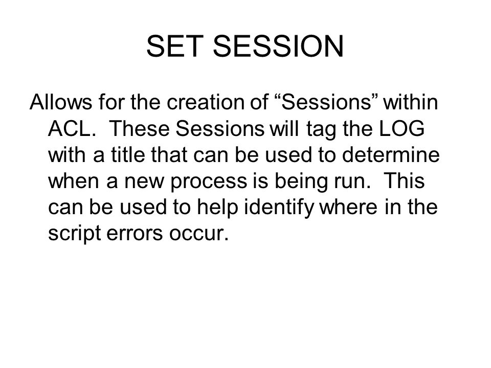 SET SESSION Allows for the creation of Sessions within ACL. These Sessions will tag the LOG with a title that can be used to determine when a new proc