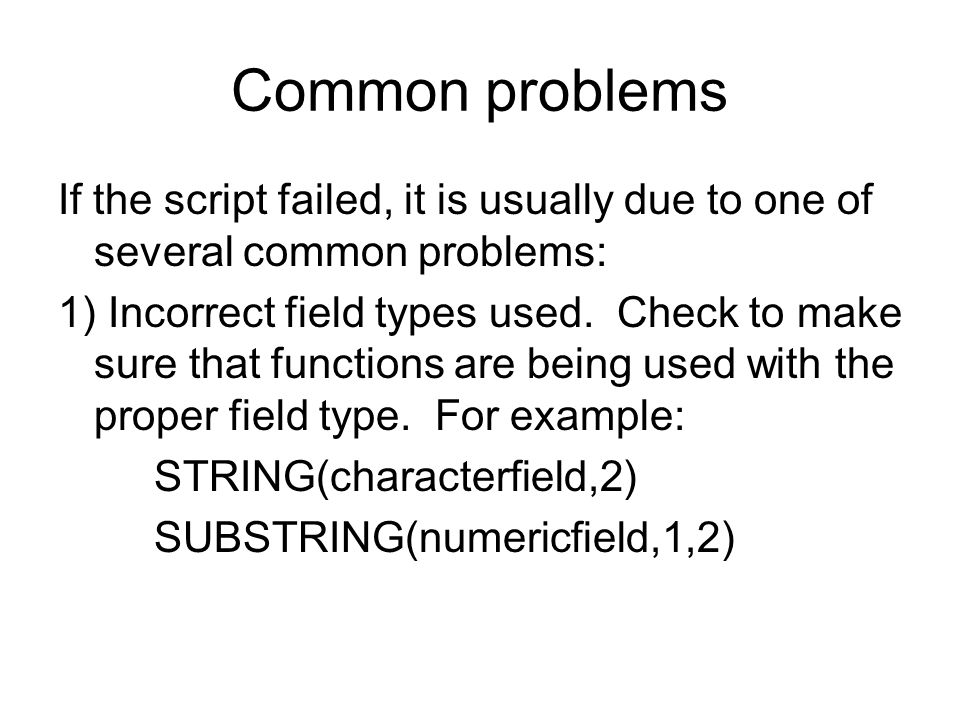 Common problems If the script failed, it is usually due to one of several common problems: 1) Incorrect field types used. Check to make sure that func