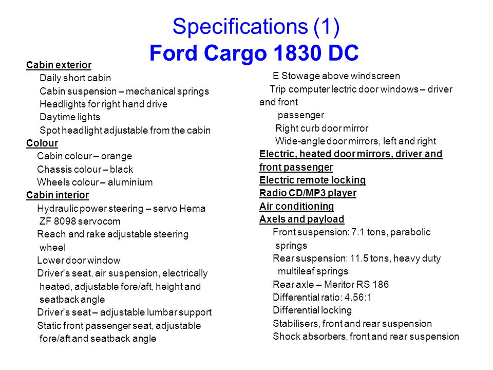 Specifications (1) Ford Cargo 1830 DC Cabin exterior Daily short cabin Cabin suspension – mechanical springs Headlights for right hand drive Daytime l