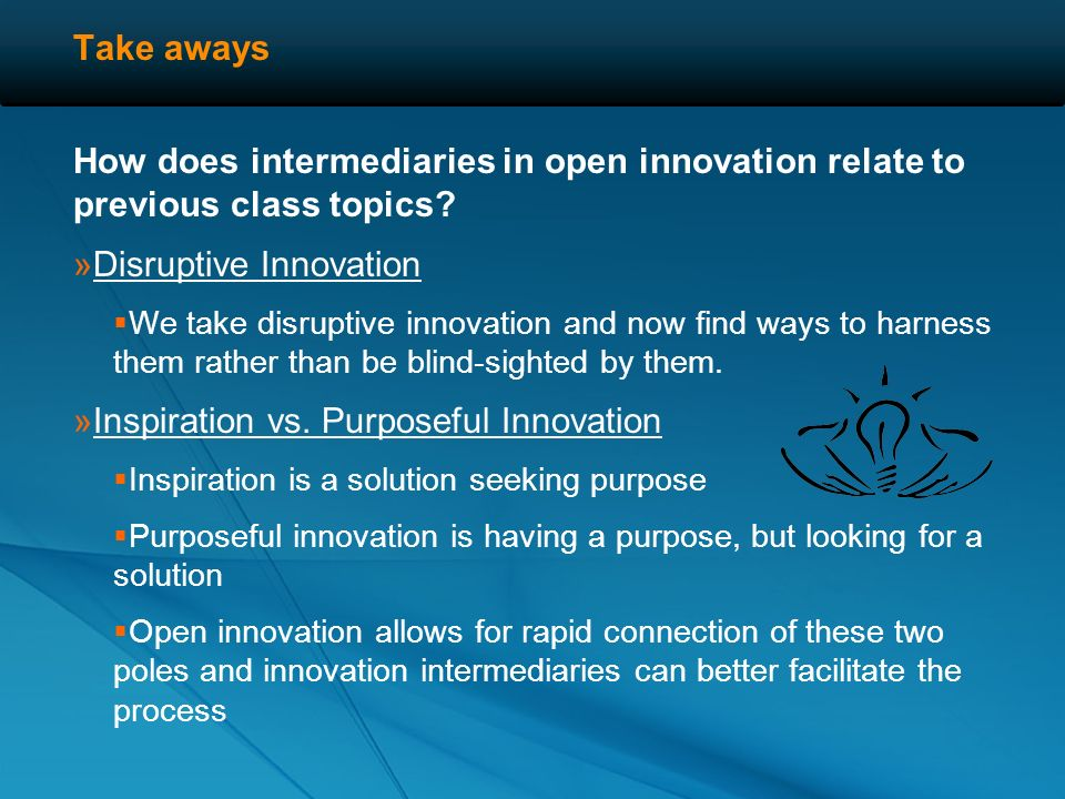 Take aways What an innovation intermediary does: »Helps innovative parties to seek markets where their ideas can be best put to use for others … as we