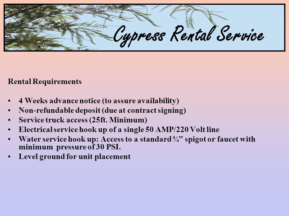 Cypress Rental Service Rental Requirements 4 Weeks advance notice (to assure availability) Non-refundable deposit (due at contract signing) Service truck access (25ft.