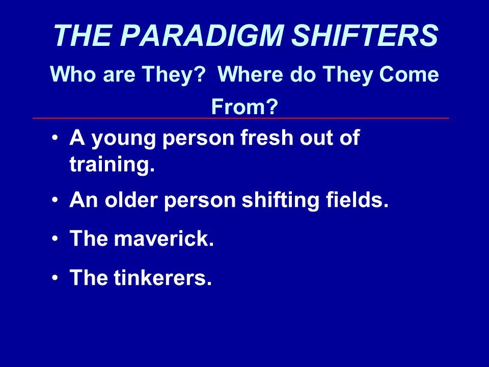 THE PARADIGM SHIFTERS Who are They. Where do They Come From.