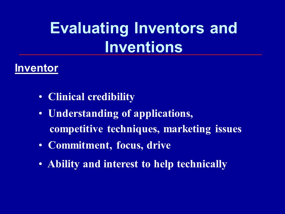 Evaluating Inventors and Inventions Inventor Clinical credibility Understanding of applications, competitive techniques, marketing issues Commitment, focus, drive Ability and interest to help technically