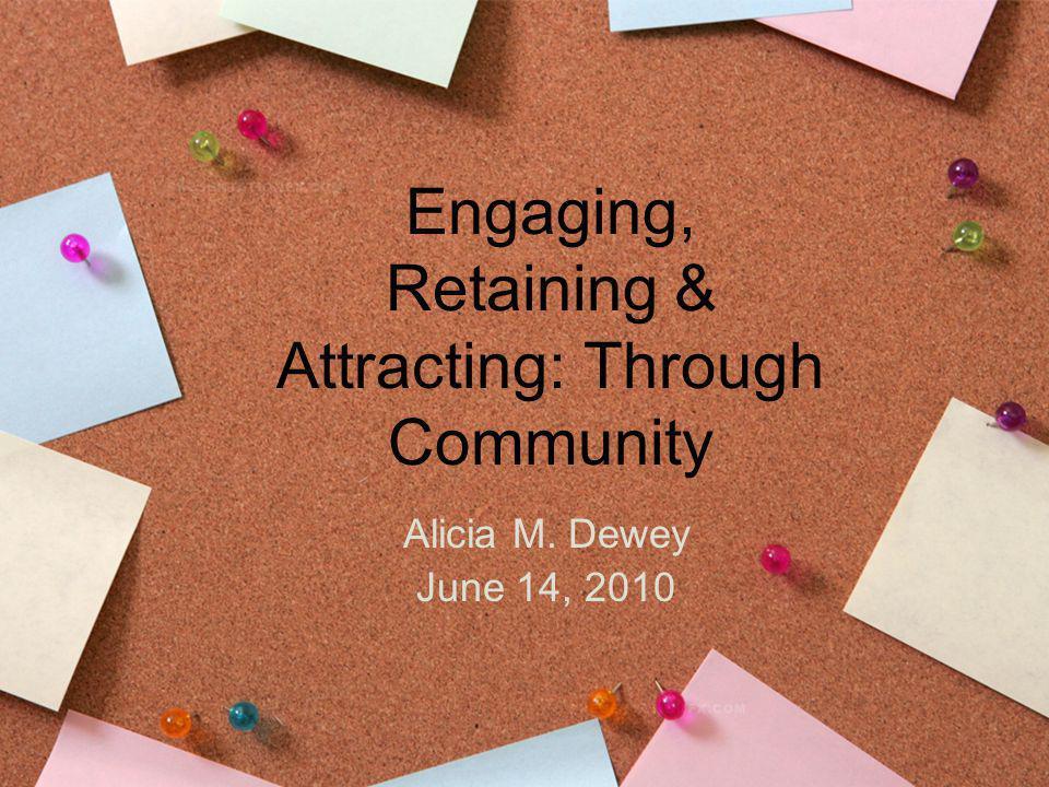 Engaging, Retaining & Attracting: Through Community Alicia M. Dewey June 14, 2010