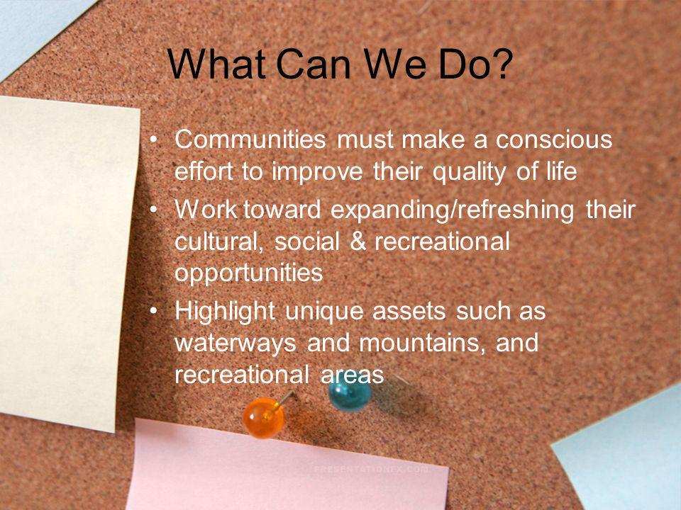 What Can We Do? Communities must make a conscious effort to improve their quality of life Work toward expanding/refreshing their cultural, social & re