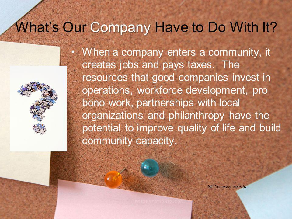 Company Whats Our Company Have to Do With It? When a company enters a community, it creates jobs and pays taxes. The resources that good companies inv