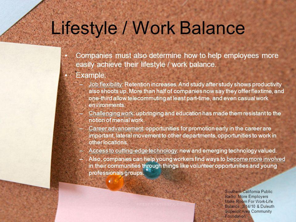 Lifestyle / Work Balance Companies must also determine how to help employees more easily achieve their lifestyle / work balance. Example: –Job flexibi