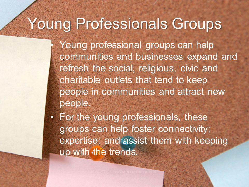 Young Professionals Groups Young professional groups can help communities and businesses expand and refresh the social, religious, civic and charitabl
