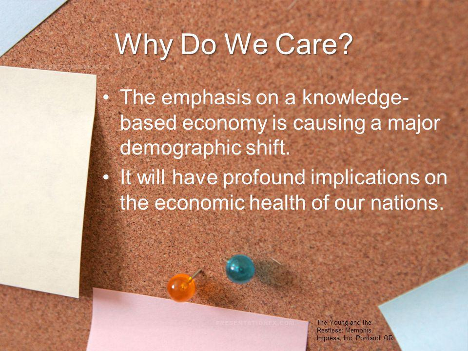 Why Do We Care? The emphasis on a knowledge- based economy is causing a major demographic shift. It will have profound implications on the economic he
