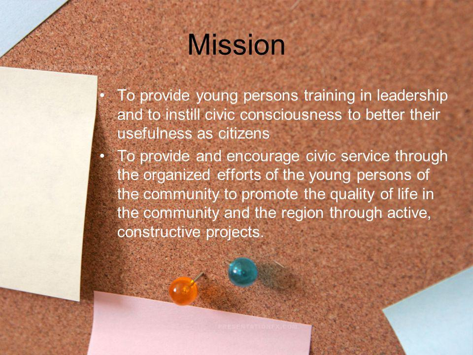 Mission To provide young persons training in leadership and to instill civic consciousness to better their usefulness as citizens To provide and encou