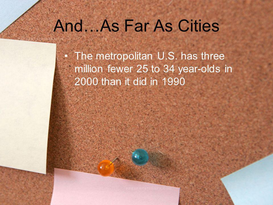 And…As Far As Cities The metropolitan U.S. has three million fewer 25 to 34 year-olds in 2000 than it did in 1990