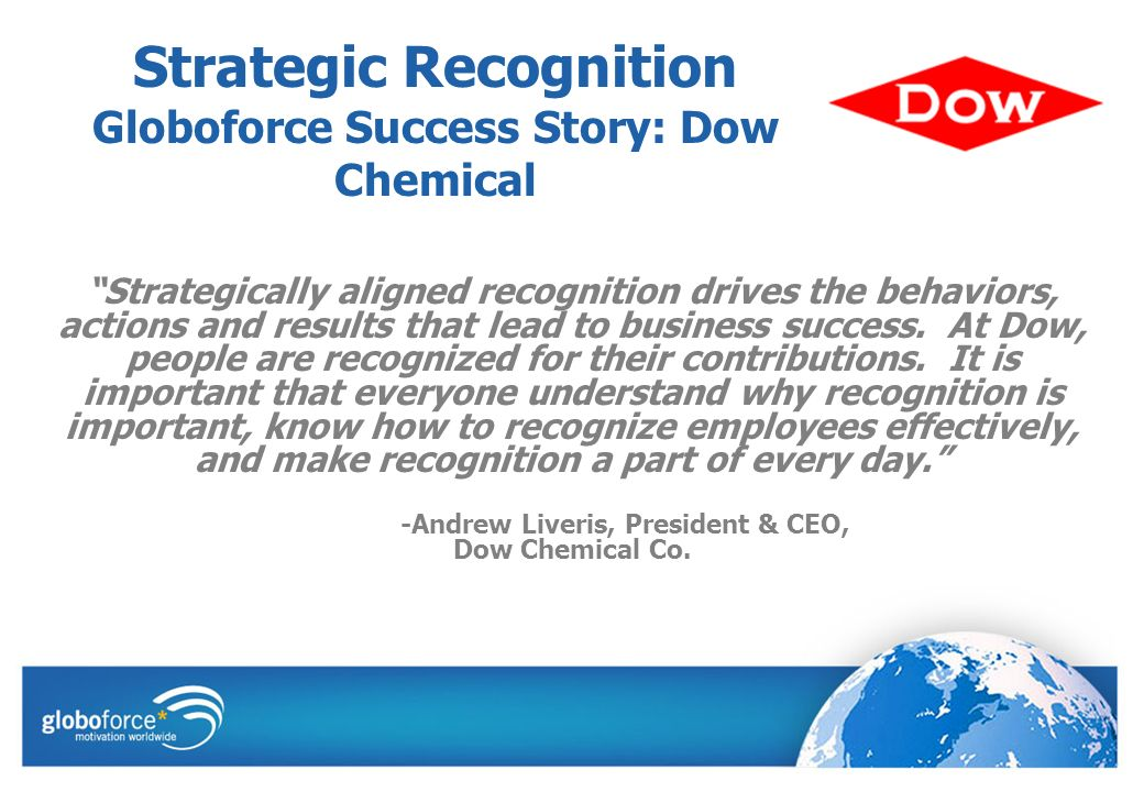 Strategic Recognition Globoforce Success Story: Dow Chemical Strategically aligned recognition drives the behaviors, actions and results that lead to business success.