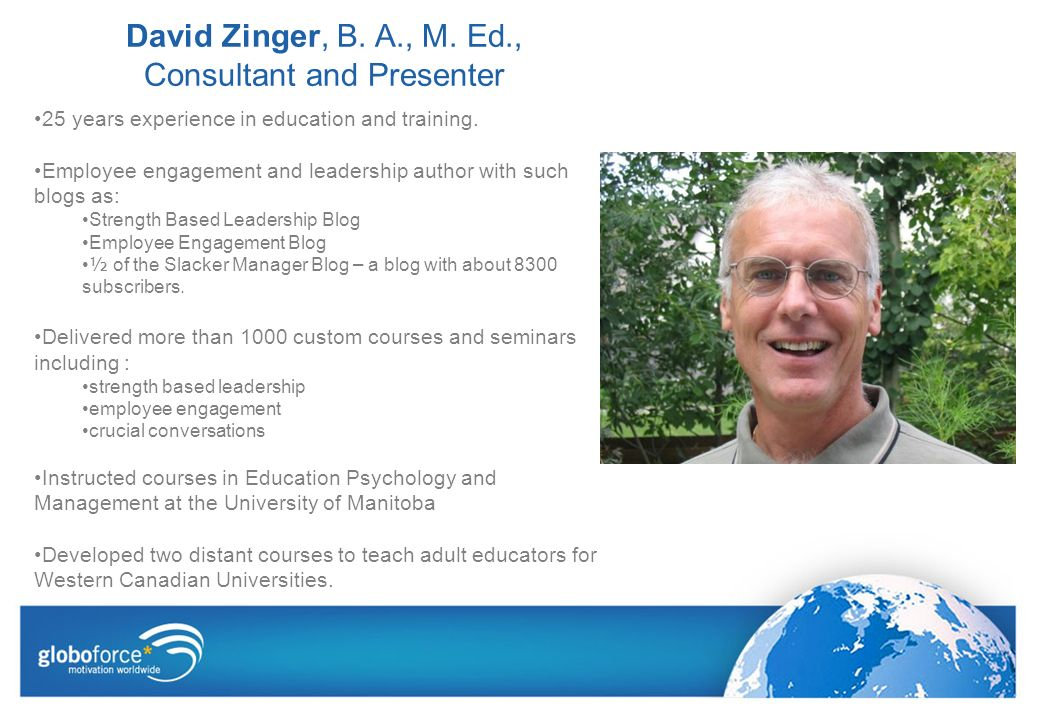 David Zinger, B. A., M. Ed., Consultant and Presenter 25 years experience in education and training. Employee engagement and leadership author with su
