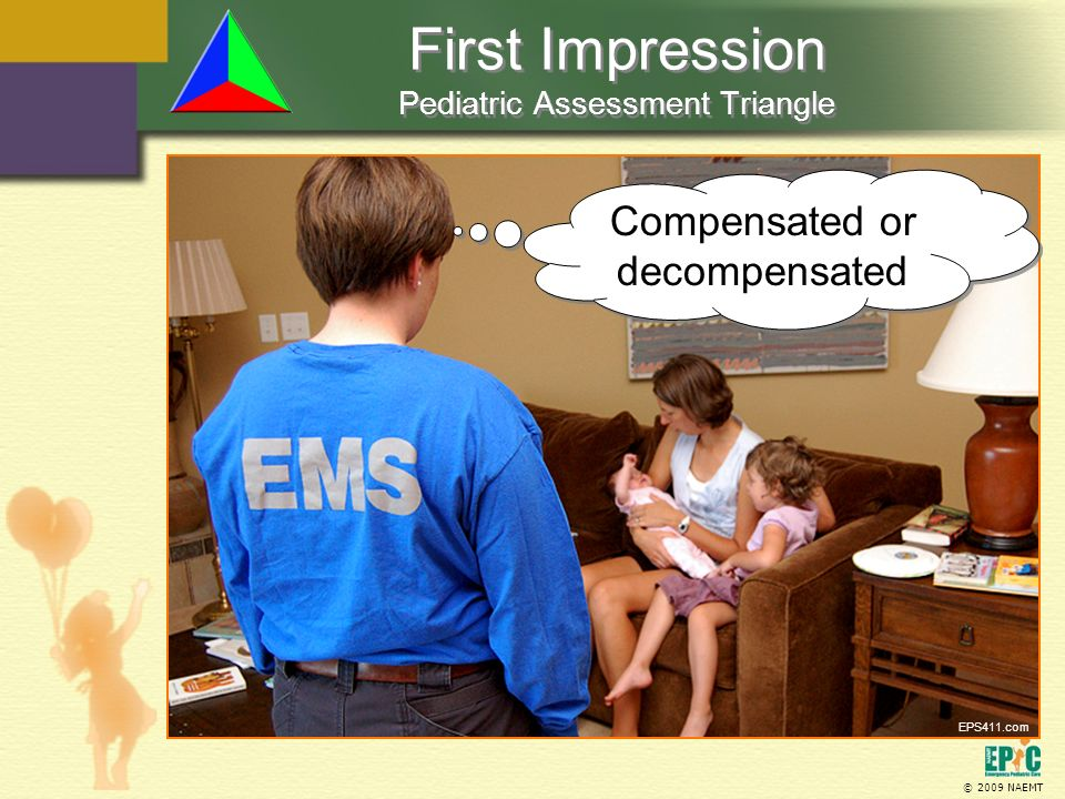 © 2009 NAEMT First Impression Pediatric Assessment Triangle Compensated or decompensated EPS411.com