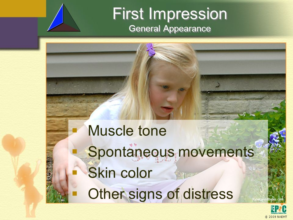 © 2009 NAEMT First Impression General Appearance KyleDavidBates.com Muscle tone Spontaneous movements Skin color Other signs of distress