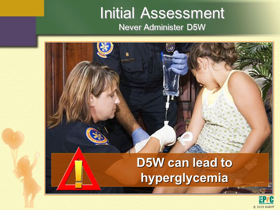 © 2009 NAEMT Initial Assessment Never Administer D5W D5W can lead to hyperglycemia