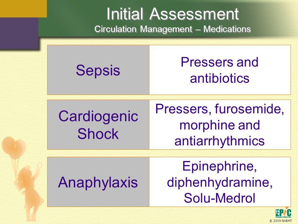 © 2009 NAEMT Initial Assessment Circulation Management – Medications Sepsis Pressers and antibiotics Cardiogenic Shock Pressers, furosemide, morphine and antiarrhythmics EPS411.com Anaphylaxis Epinephrine, diphenhydramine, Solu-Medrol