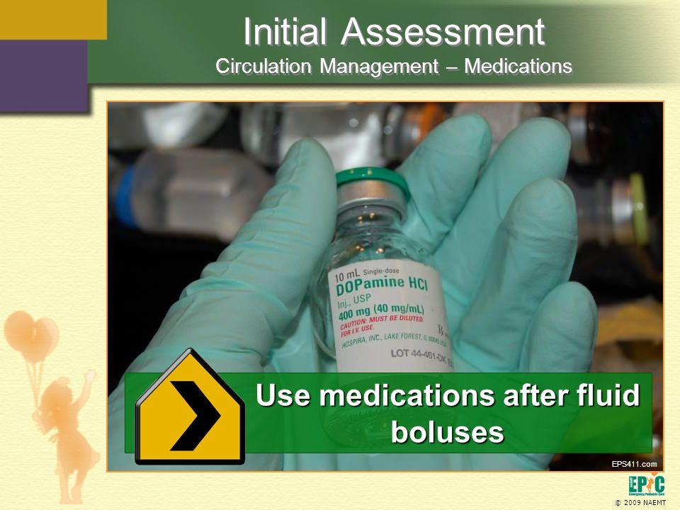 © 2009 NAEMT Initial Assessment Circulation Management – Medications Use medications after fluid boluses EPS411.com