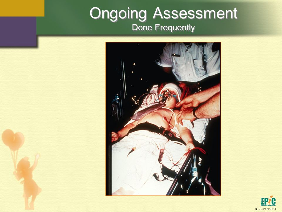 © 2009 NAEMT Ongoing Assessment Done Frequently