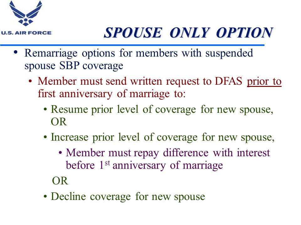 SPOUSE ONLY OPTION Remarriage options for members with suspended spouse SBP coverage Member must send written request to DFAS prior to first anniversa
