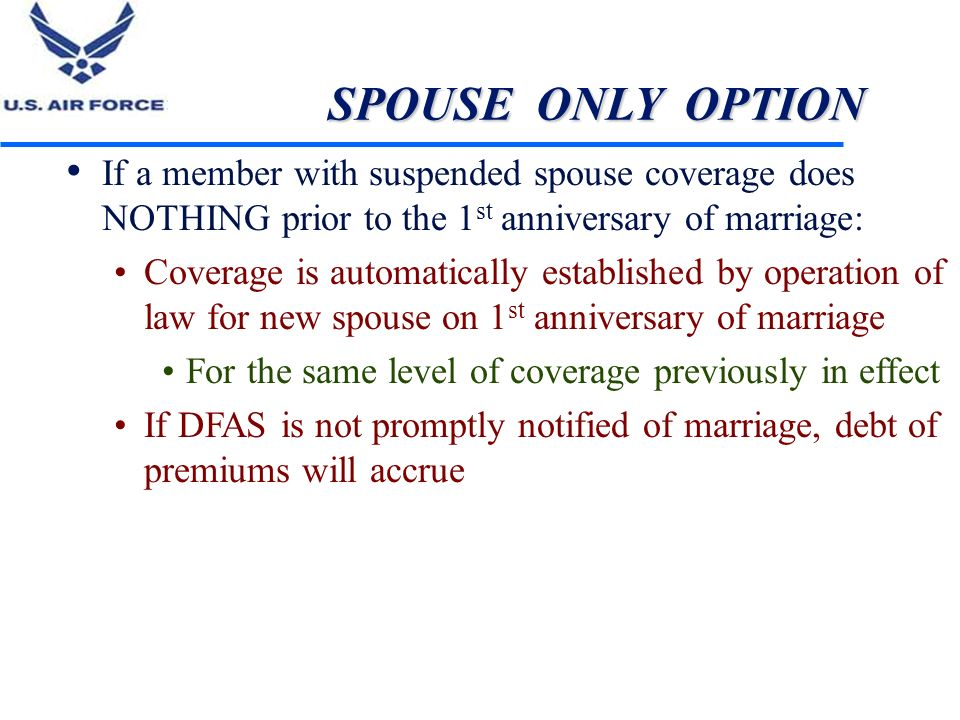 SPOUSE ONLY OPTION If a member with suspended spouse coverage does NOTHING prior to the 1 st anniversary of marriage: Coverage is automatically establ