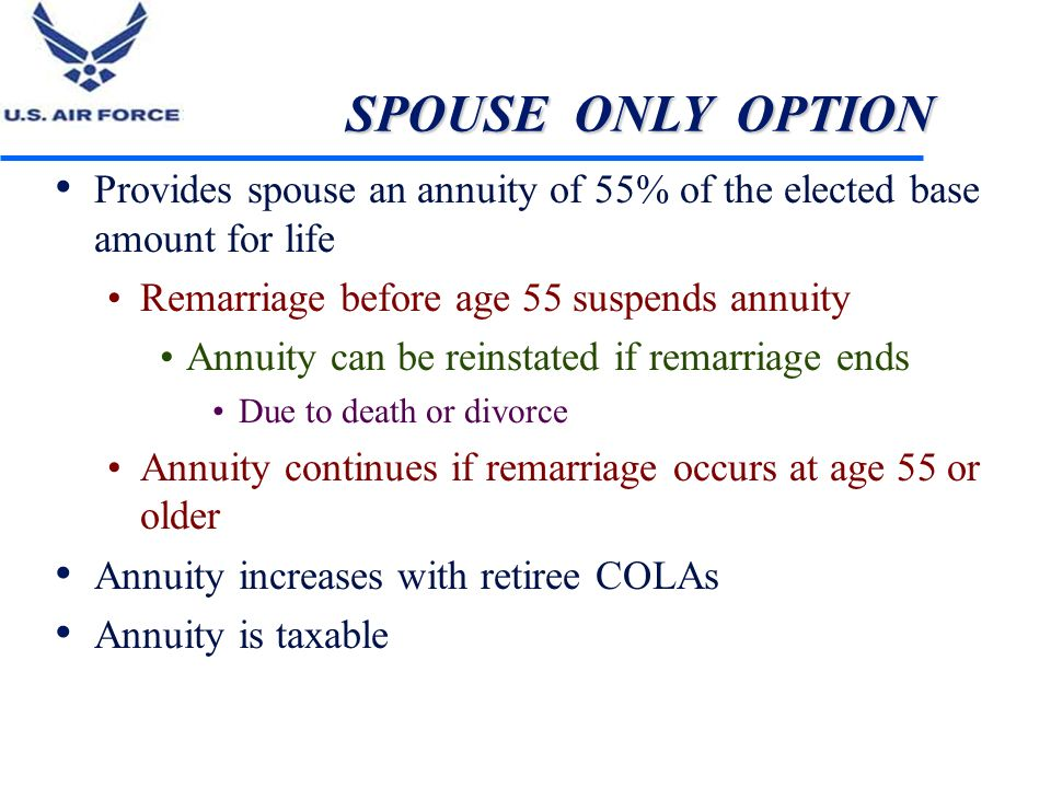 SPOUSE ONLY OPTION Provides spouse an annuity of 55% of the elected base amount for life Remarriage before age 55 suspends annuity Annuity can be rein
