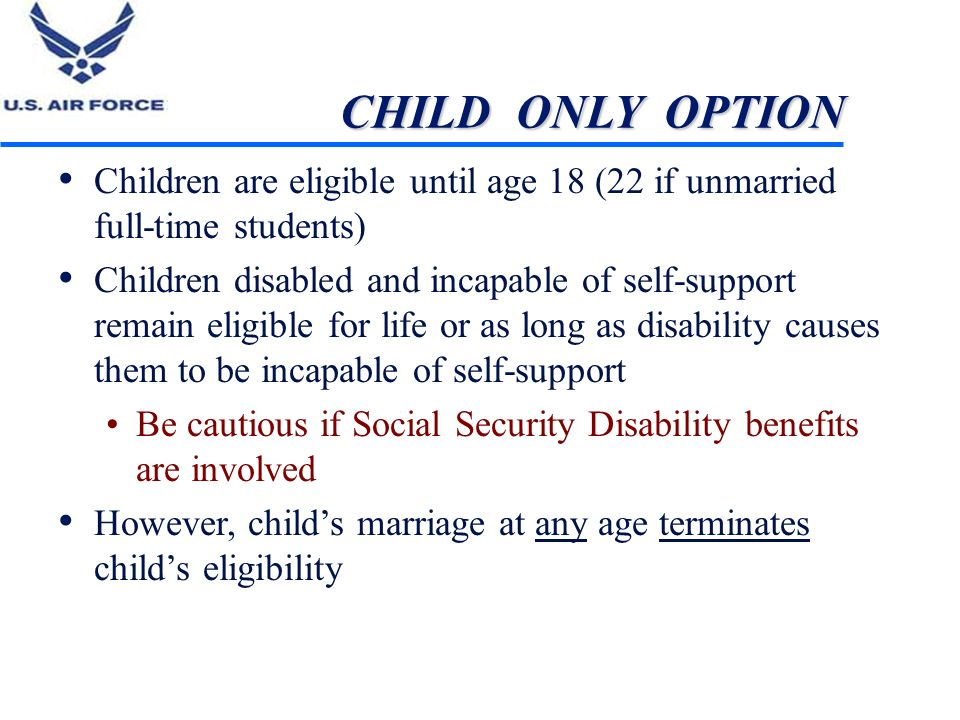 CHILD ONLY OPTION Children are eligible until age 18 (22 if unmarried full-time students) Children disabled and incapable of self-support remain eligi