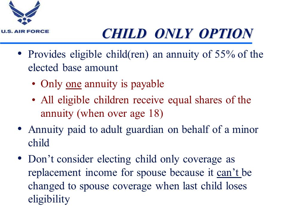 CHILD ONLY OPTION Provides eligible child(ren) an annuity of 55% of the elected base amount Only one annuity is payable All eligible children receive