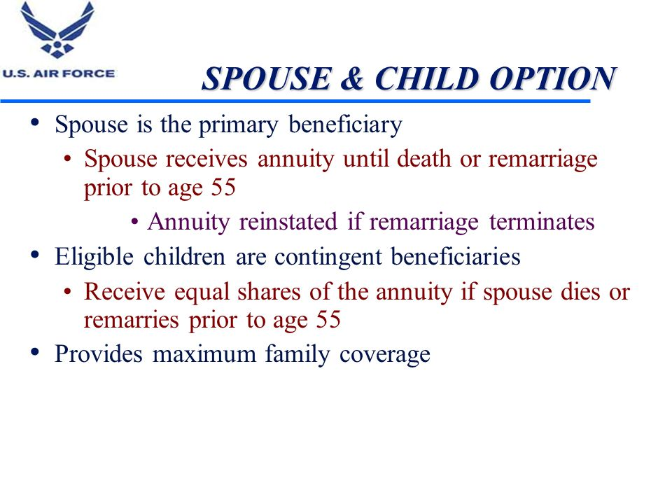 SPOUSE & CHILD OPTION Spouse is the primary beneficiary Spouse receives annuity until death or remarriage prior to age 55 Annuity reinstated if remarr