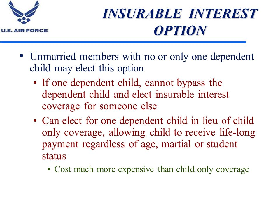 INSURABLE INTEREST OPTION Unmarried members with no or only one dependent child may elect this option If one dependent child, cannot bypass the depend