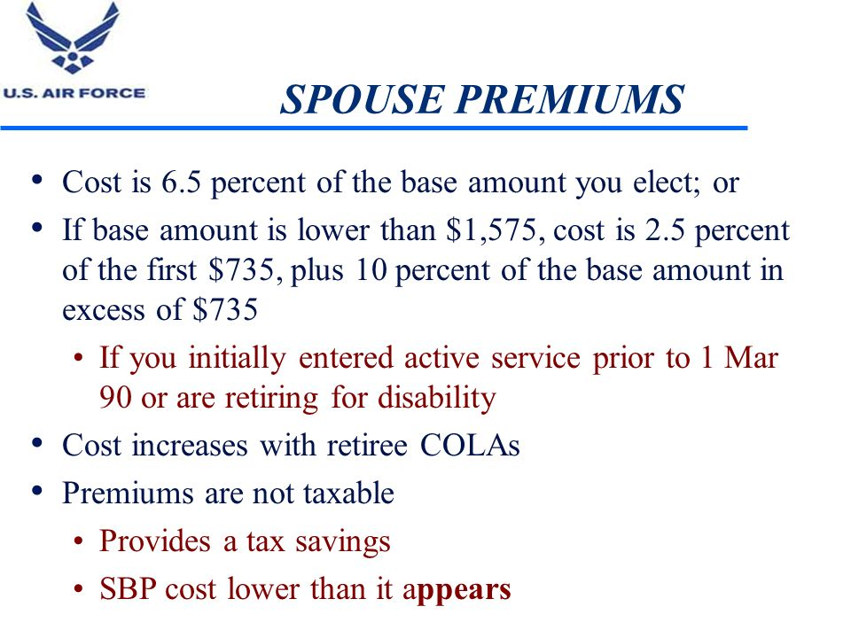 SPOUSE PREMIUMS Cost is 6.5 percent of the base amount you elect; or If base amount is lower than $1,575, cost is 2.5 percent of the first $735, plus