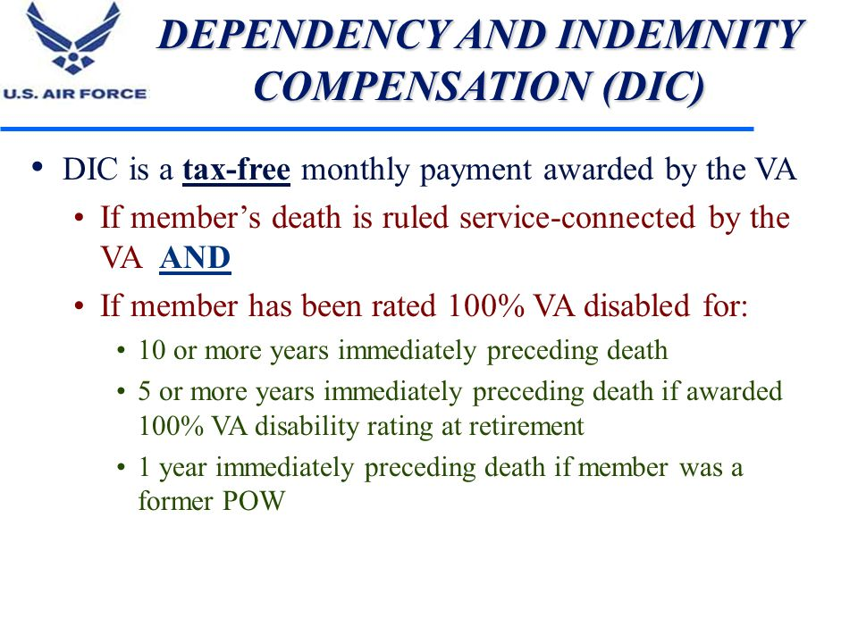 DEPENDENCY AND INDEMNITY COMPENSATION (DIC) DIC is a tax-free monthly payment awarded by the VA If members death is ruled service-connected by the VA