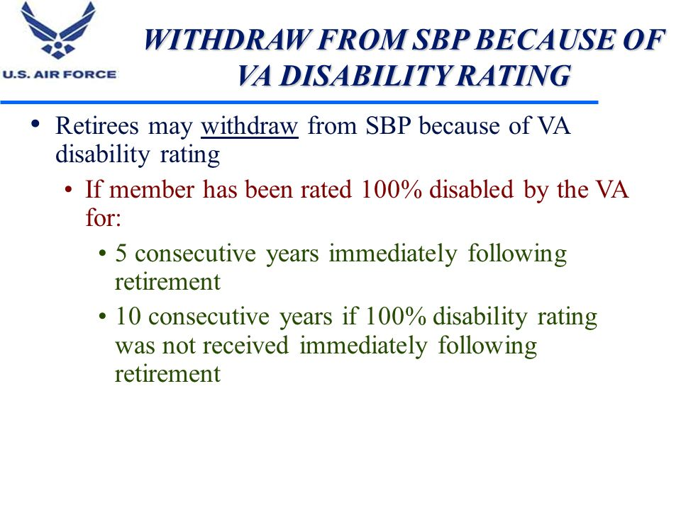 WITHDRAW FROM SBP BECAUSE OF VA DISABILITY RATING Retirees may withdraw from SBP because of VA disability rating If member has been rated 100% disable