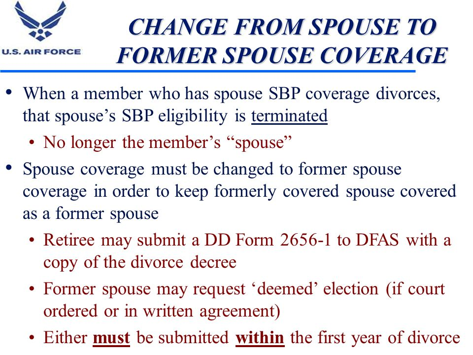 CHANGE FROM SPOUSE TO FORMER SPOUSE COVERAGE When a member who has spouse SBP coverage divorces, that spouses SBP eligibility is terminated No longer
