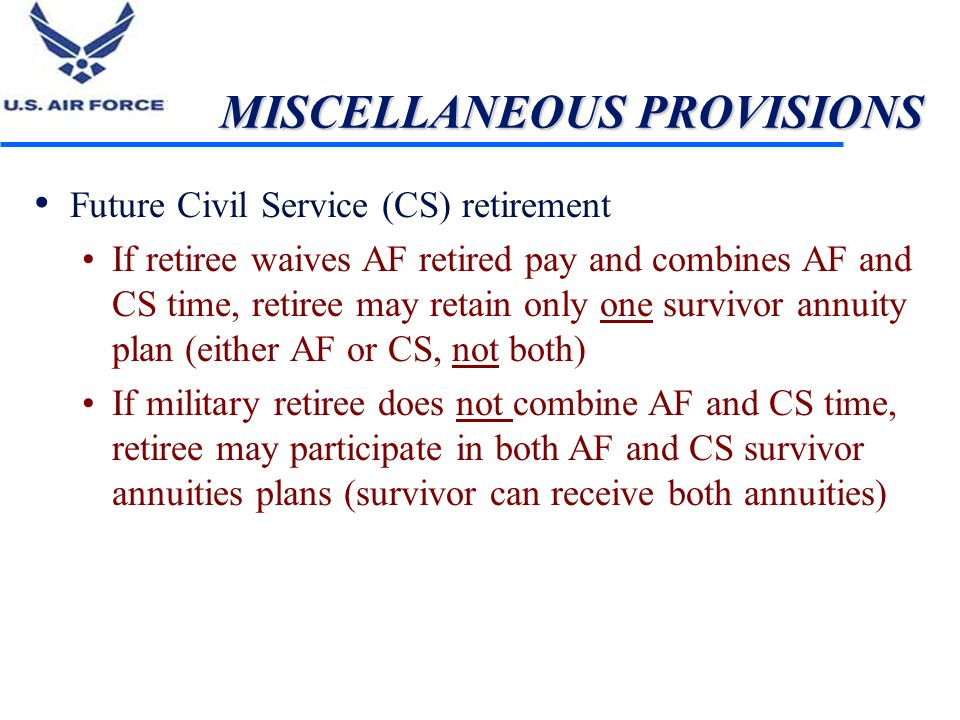 MISCELLANEOUS PROVISIONS Future Civil Service (CS) retirement If retiree waives AF retired pay and combines AF and CS time, retiree may retain only on