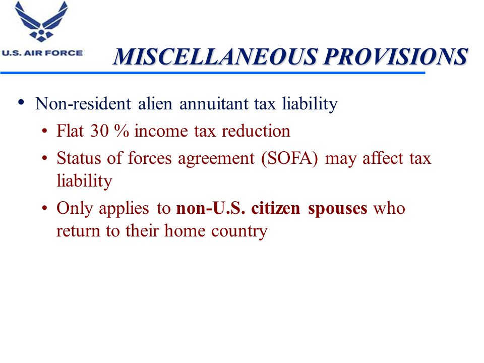 MISCELLANEOUS PROVISIONS Non-resident alien annuitant tax liability Flat 30 % income tax reduction Status of forces agreement (SOFA) may affect tax li