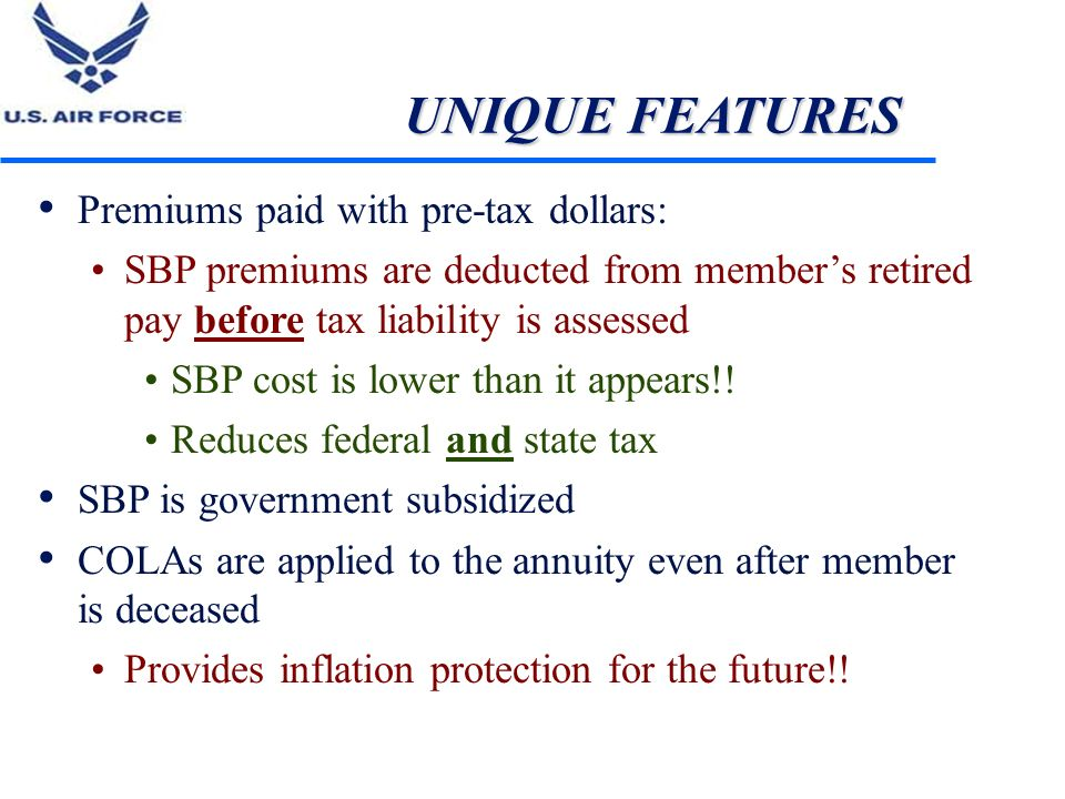 UNIQUE FEATURES Premiums paid with pre-tax dollars: SBP premiums are deducted from members retired pay before tax liability is assessed SBP cost is lo