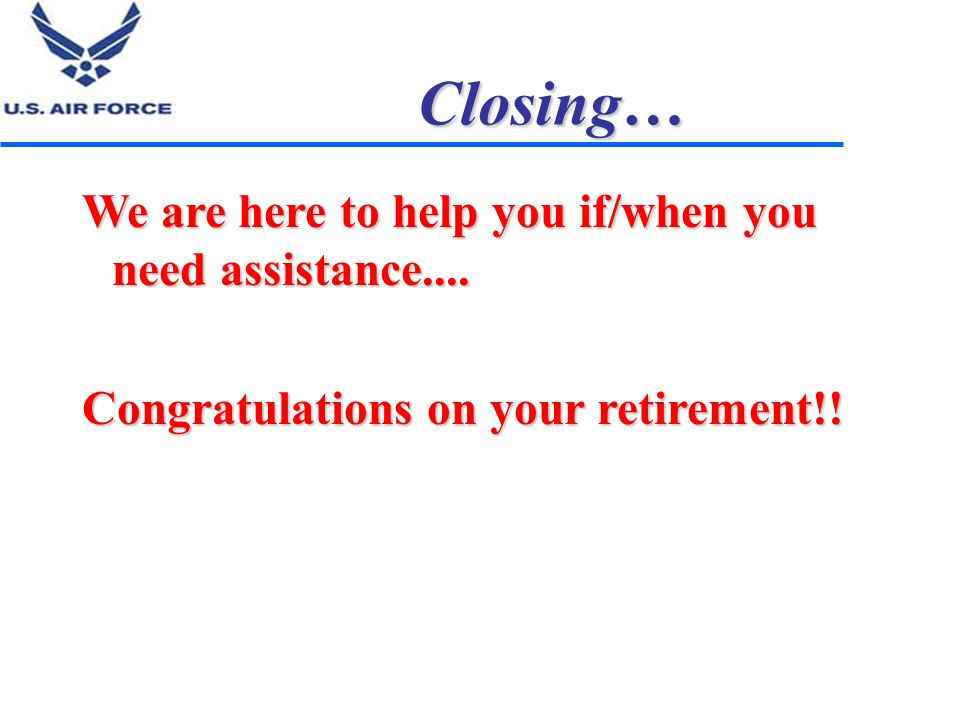 Closing… We are here to help you if/when you need assistance.... Congratulations on your retirement!!