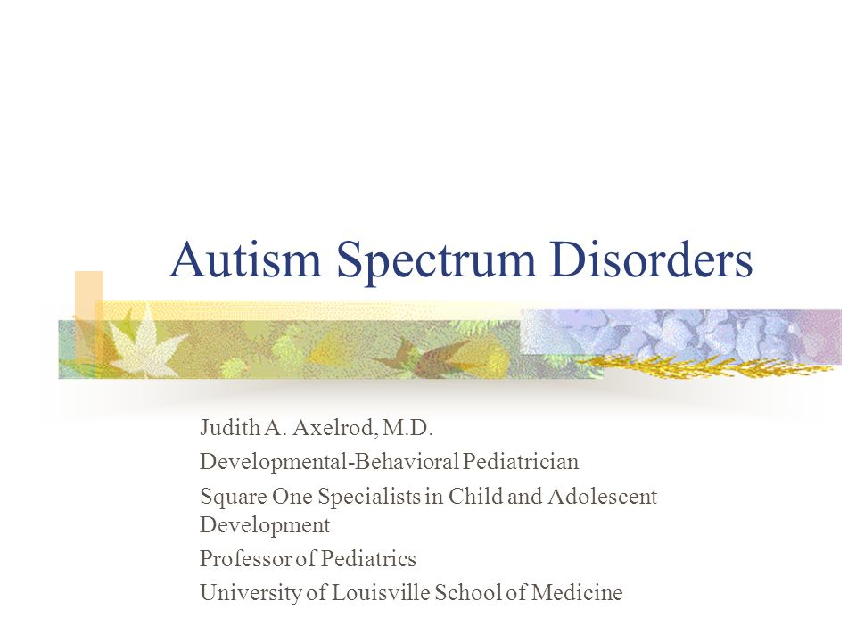 Autism Spectrum Disorders Judith A. Axelrod, M.D. Developmental-Behavioral Pediatrician Square One Specialists in Child and Adolescent Development Pro