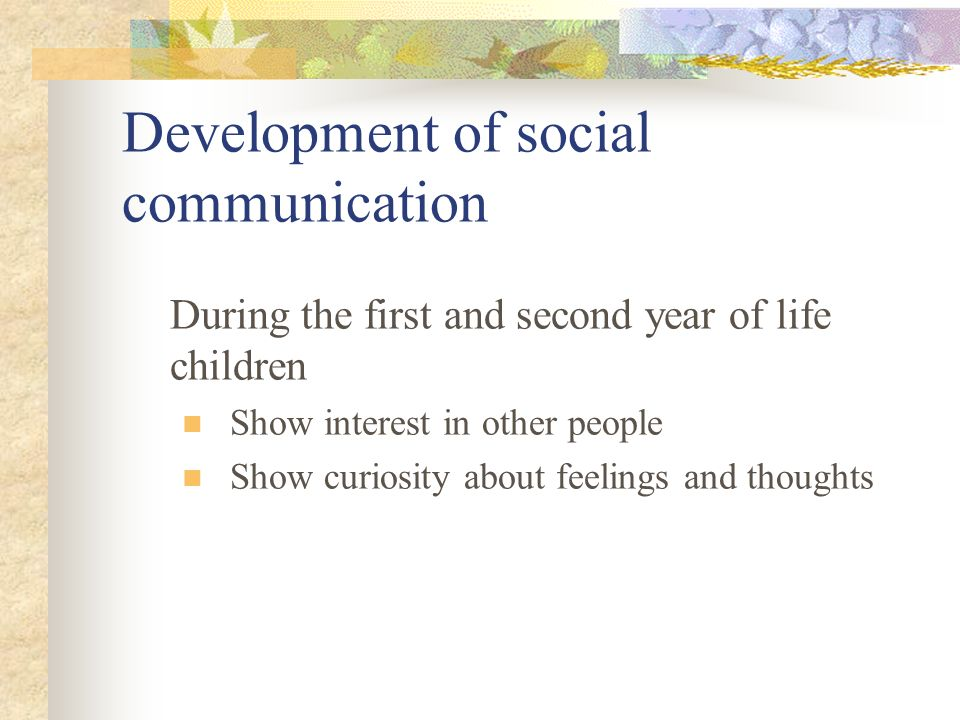 Development of social communication During the first and second year of life children Show interest in other people Show curiosity about feelings and