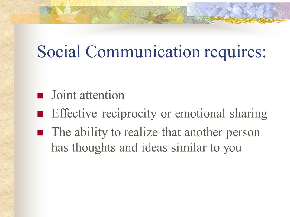 Social Communication requires: Joint attention Effective reciprocity or emotional sharing The ability to realize that another person has thoughts and